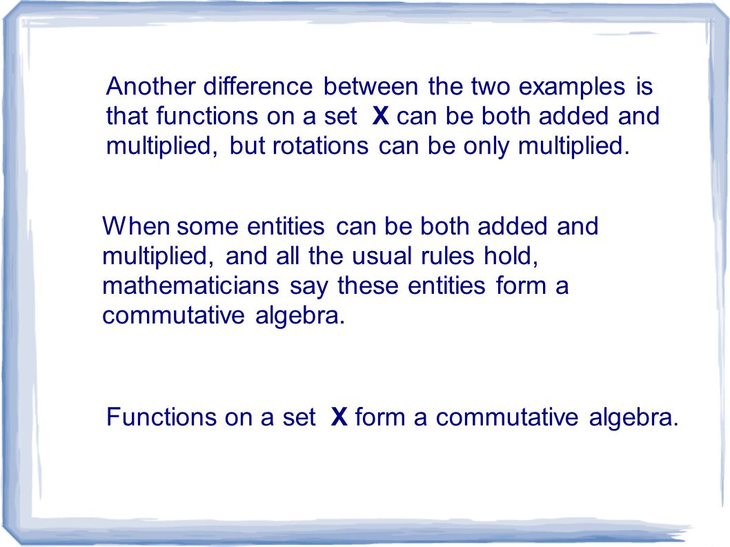 Another difference between the two examples is that functions on a set X can be both added and multiplied, but rotations can be only multiplied.