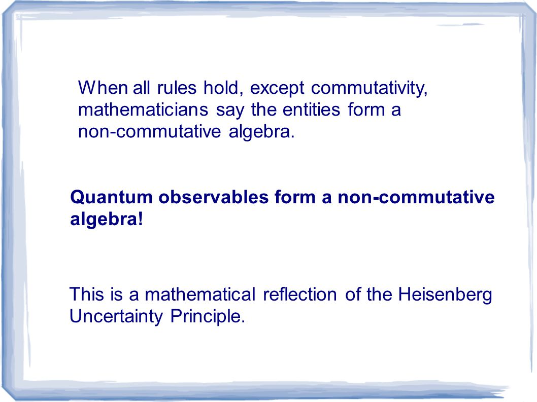 When all rules hold, except commutativity, mathematicians say the entities form a non-commutative algebra. Quantum observables form a non-commutative