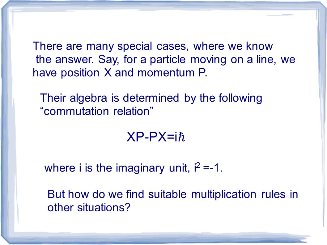 There are many special cases, where we know the answer. Say, for a particle moving on a line, we have position X and momentum P. XP-PX=i ℏ where i is