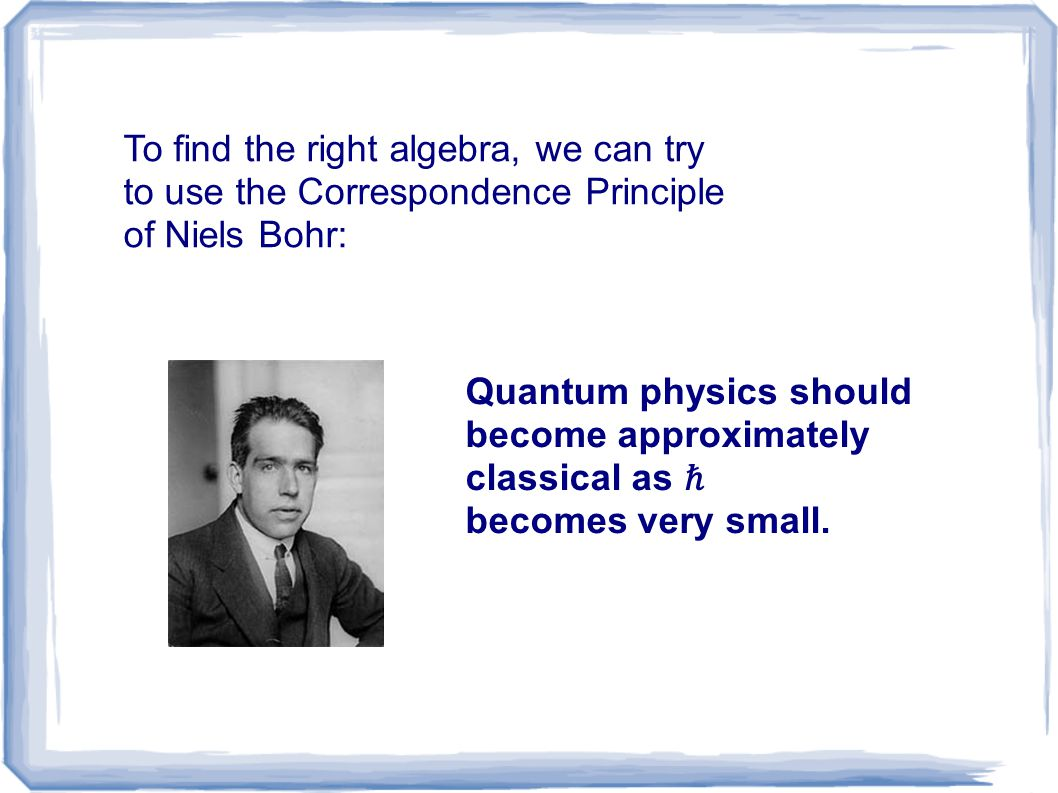 To find the right algebra, we can try to use the Correspondence Principle of Niels Bohr: Quantum physics should become approximately classical as ℏ be