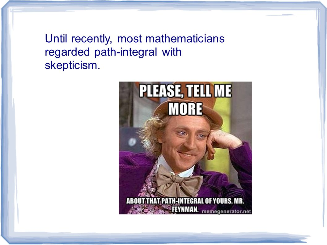 Until recently, most mathematicians regarded path-integral with skepticism.