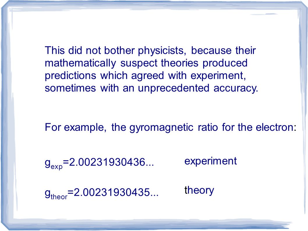 This did not bother physicists, because their mathematically suspect theories produced predictions which agreed with experiment, sometimes with an unp