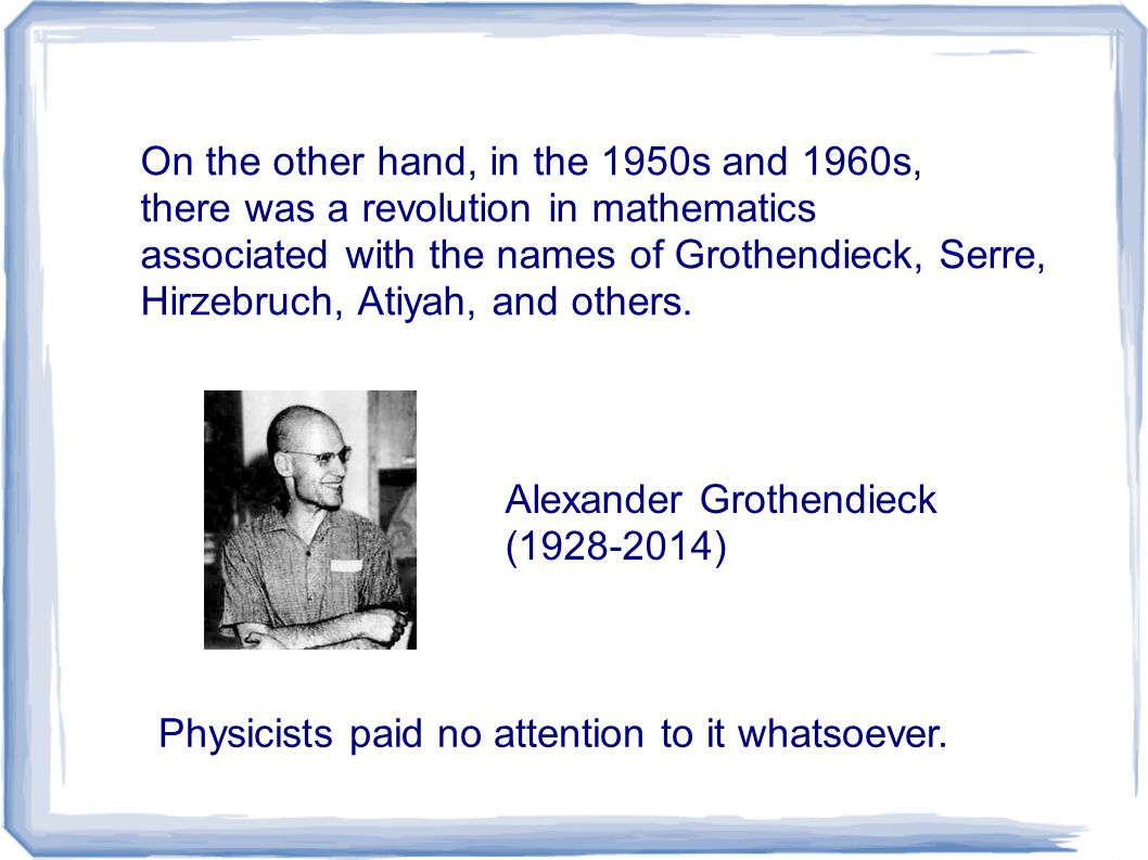 On the other hand, in the 1950s and 1960s, there was a revolution in mathematics associated with the names of Grothendieck, Serre, Hirzebruch, Atiyah, and others.