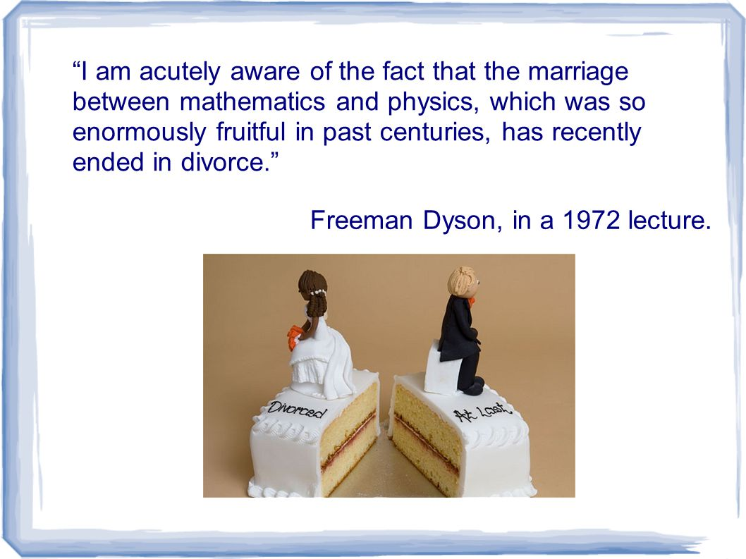 I am acutely aware of the fact that the marriage between mathematics and physics, which was so enormously fruitful in past centuries, has recently ended in divorce. Freeman Dyson, in a 1972 lecture.