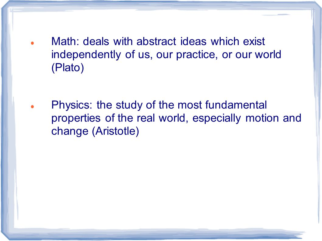 Math: deals with abstract ideas which exist independently of us, our practice, or our world (Plato) Physics: the study of the most fundamental properties of the real world, especially motion and change (Aristotle)