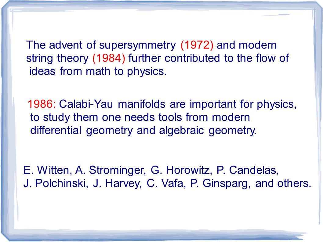 The advent of supersymmetry (1972) and modern string theory (1984) further contributed to the flow of ideas from math to physics. 1986: Calabi-Yau man