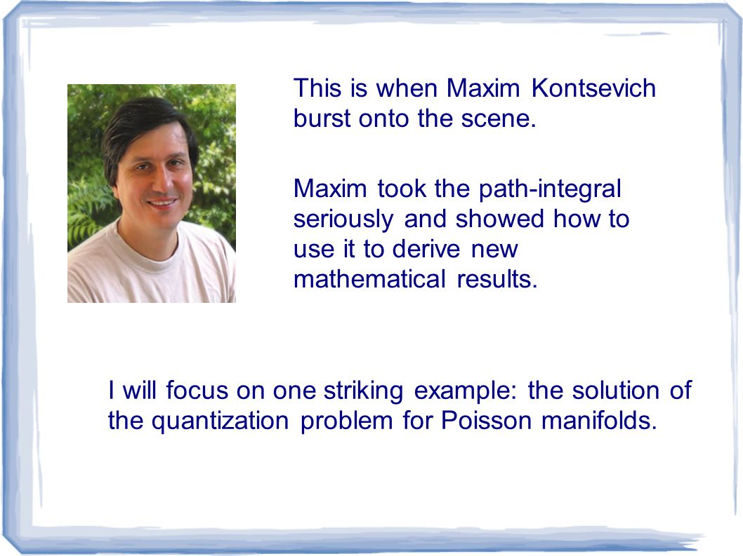 This is when Maxim Kontsevich burst onto the scene. Maxim took the path-integral seriously and showed how to use it to derive new mathematical results