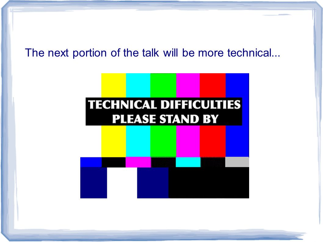 The next portion of the talk will be more technical...