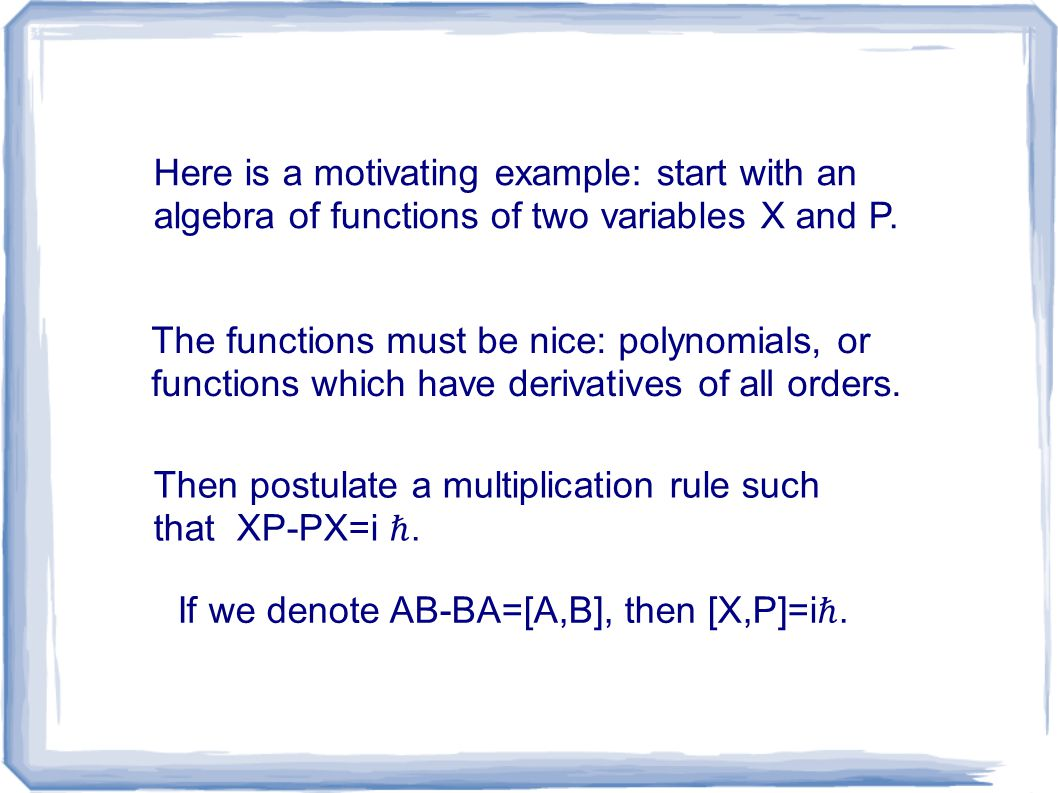 Here is a motivating example: start with an algebra of functions of two variables X and P.