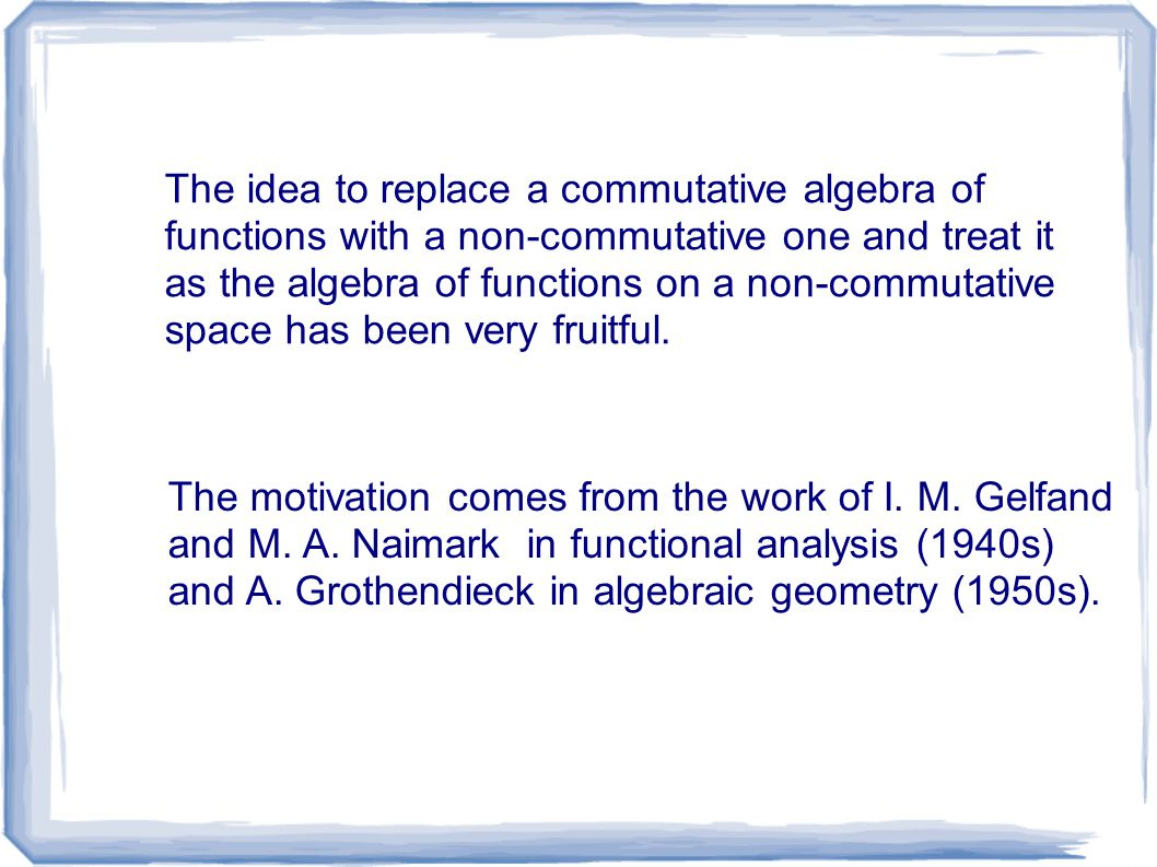 The idea to replace a commutative algebra of functions with a non-commutative one and treat it as the algebra of functions on a non-commutative space has been very fruitful.