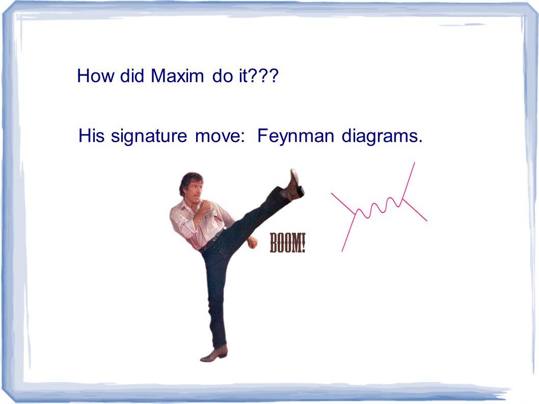 How did Maxim do it His signature move: Feynman diagrams.