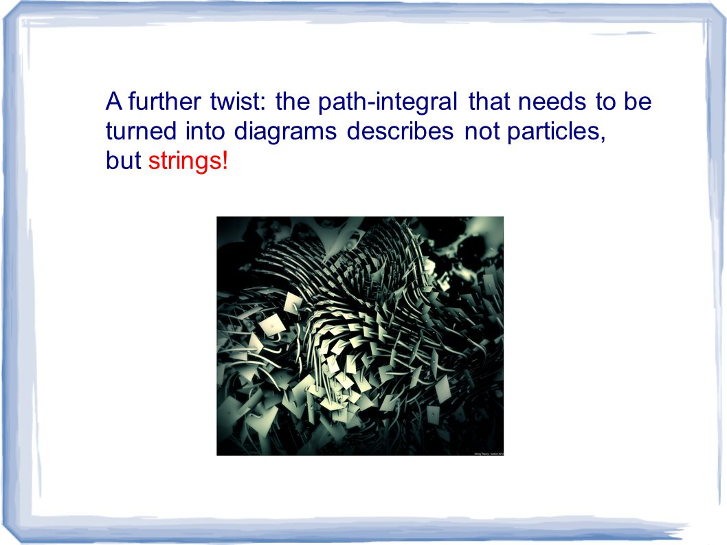 A further twist: the path-integral that needs to be turned into diagrams describes not particles, but strings!