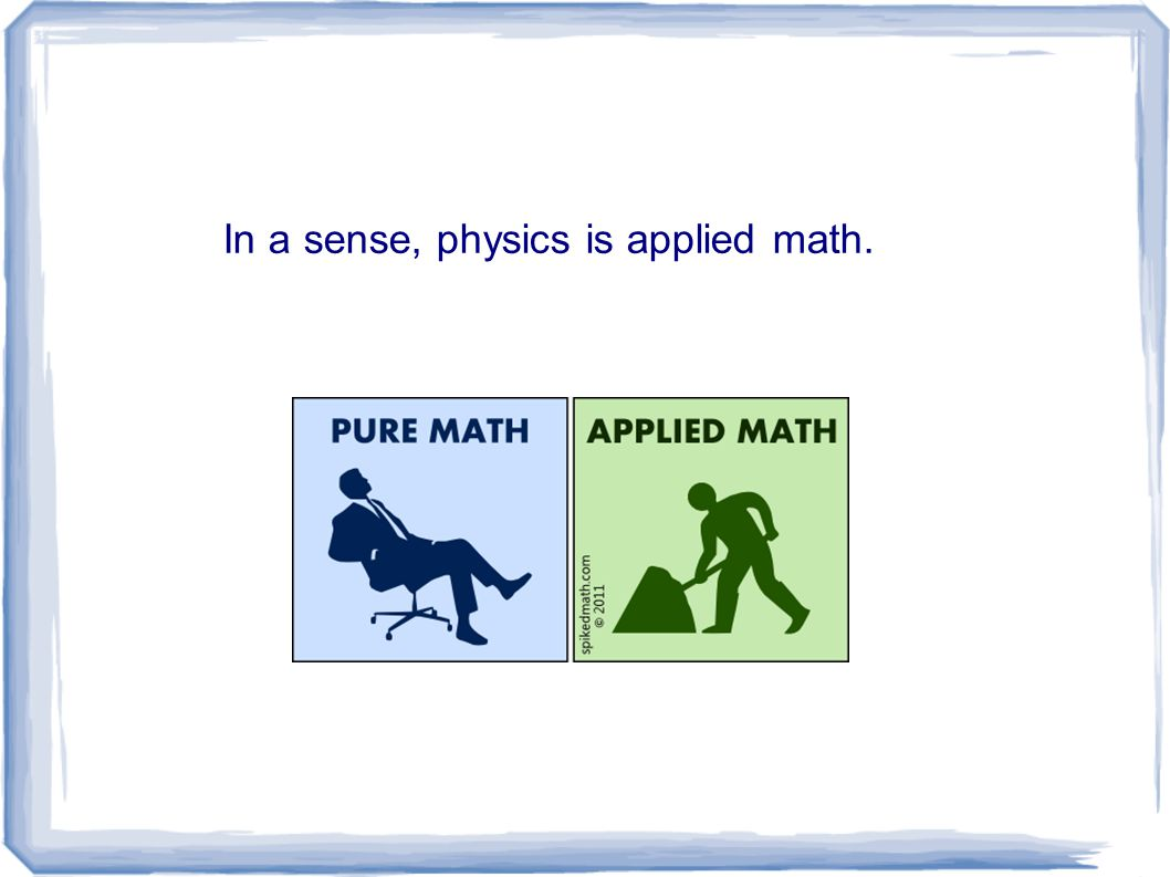In a sense, physics is applied math.