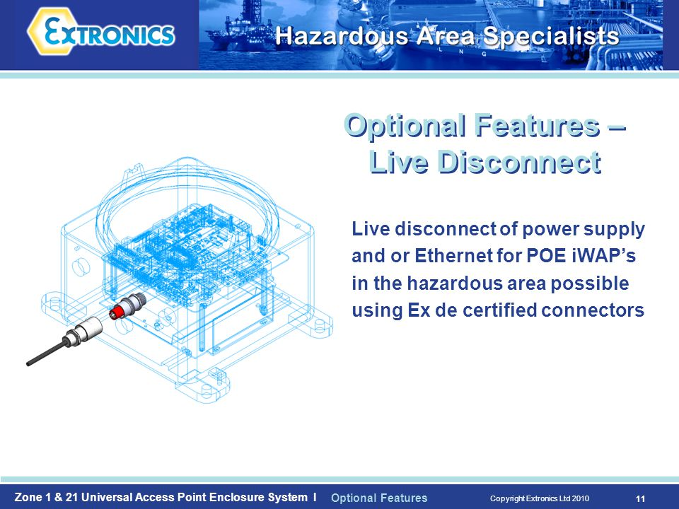 Zone 1 & 21 Universal Access Point Enclosure System I Copyright Extronics Ltd Live disconnect of power supply and or Ethernet for POE iWAP's in the hazardous area possible using Ex de certified connectors Optional Features – Live Disconnect Optional Features
