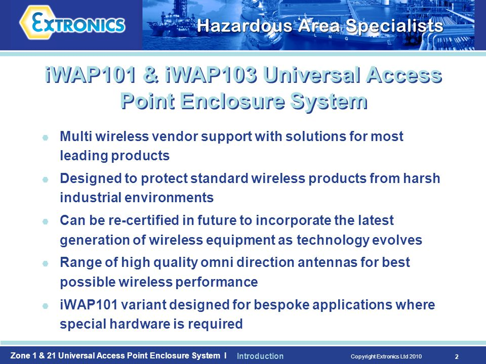 Zone 1 & 21 Universal Access Point Enclosure System I Copyright Extronics Ltd iWAP101 & iWAP103 Universal Access Point Enclosure System  Multi wireless vendor support with solutions for most leading products  Designed to protect standard wireless products from harsh industrial environments  Can be re-certified in future to incorporate the latest generation of wireless equipment as technology evolves  Range of high quality omni direction antennas for best possible wireless performance  iWAP101 variant designed for bespoke applications where special hardware is required Introduction