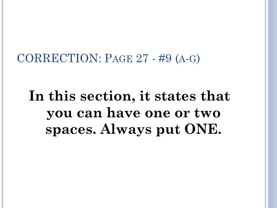 CORRECTION: P AGE 27 - #9 ( A - G ) In this section, it states that you can have one or two spaces.