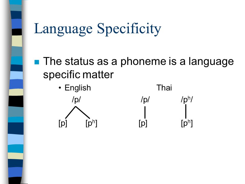 Language Specificity separate n But in Thai, [p h ] and [p] are not allophones of a single phoneme; each is an allophone of a separate phoneme. For ex