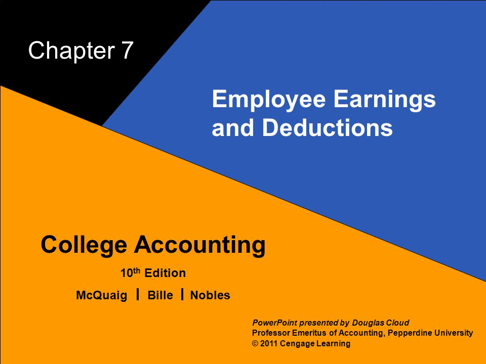 7–1 McQuaig Bille 1 College Accounting 10 th Edition McQuaig Bille Nobles © 2011 Cengage Learning PowerPoint presented by Douglas Cloud Professor Emeritus of Accounting, Pepperdine University Chapter 7 Employee Earnings and Deductions