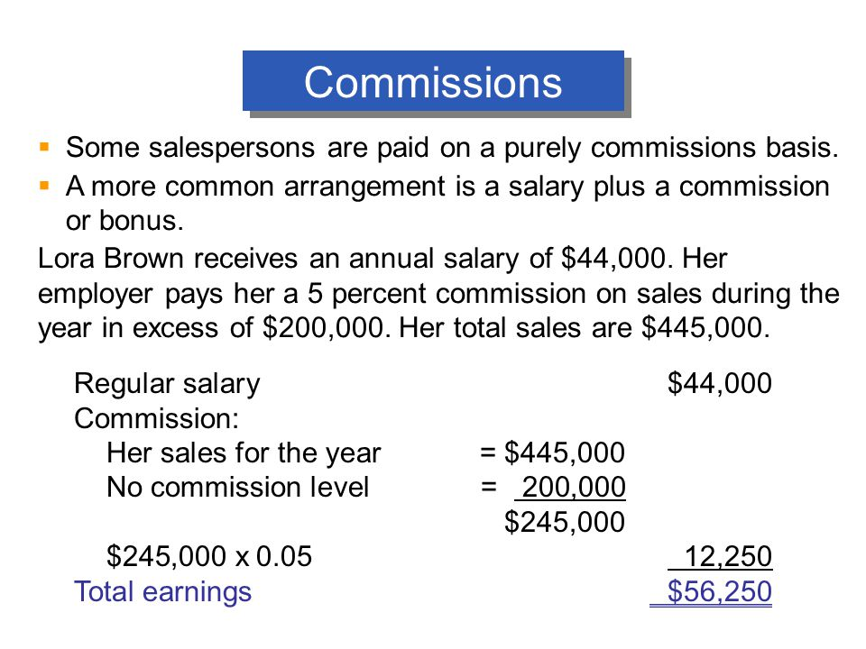 Commissions  Some salespersons are paid on a purely commissions basis.