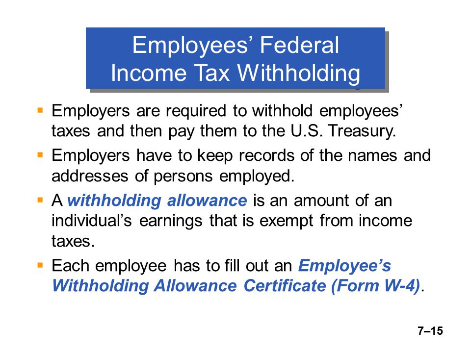 7–15 Employees' Federal Income Tax Withholding  Employers are required to withhold employees' taxes and then pay them to the U.S.