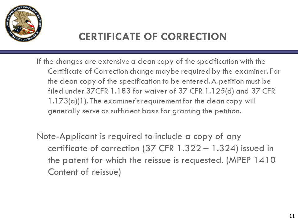 11 CERTIFICATE OF CORRECTION If the changes are extensive a clean copy of the specification with the Certificate of Correction change maybe required by the examiner.