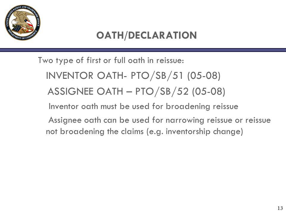 13 OATH/DECLARATION Two type of first or full oath in reissue: INVENTOR OATH- PTO/SB/51 (05-08) ASSIGNEE OATH – PTO/SB/52 (05-08) Inventor oath must b