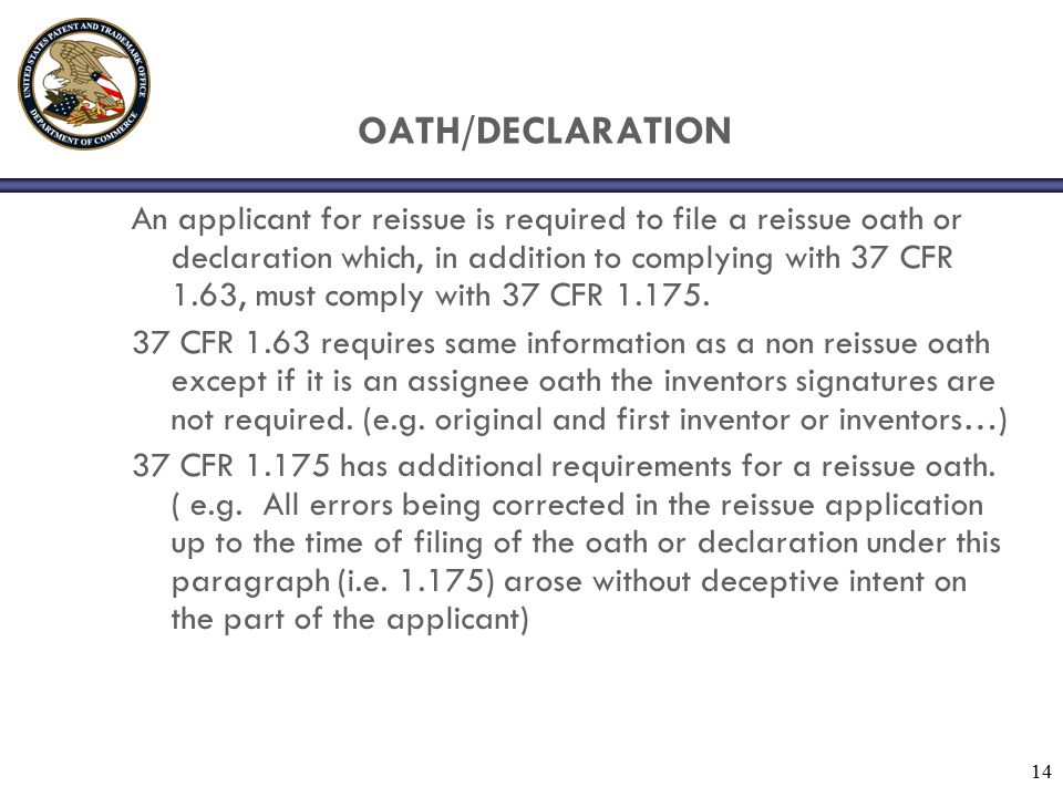 14 OATH/DECLARATION An applicant for reissue is required to file a reissue oath or declaration which, in addition to complying with 37 CFR 1.63, must comply with 37 CFR 1.175.