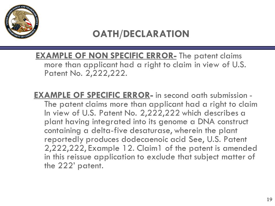 19 OATH/DECLARATION EXAMPLE OF NON SPECIFIC ERROR- The patent claims more than applicant had a right to claim in view of U.S. Patent No. 2,222,222. EX
