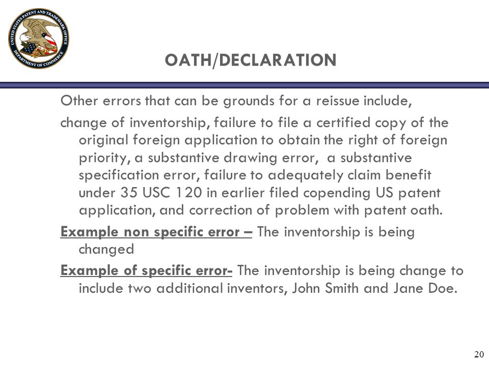 20 OATH/DECLARATION Other errors that can be grounds for a reissue include, change of inventorship, failure to file a certified copy of the original foreign application to obtain the right of foreign priority, a substantive drawing error, a substantive specification error, failure to adequately claim benefit under 35 USC 120 in earlier filed copending US patent application, and correction of problem with patent oath.