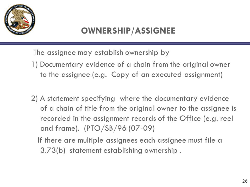26 OWNERSHIP/ASSIGNEE The assignee may establish ownership by 1) Documentary evidence of a chain from the original owner to the assignee (e.g.