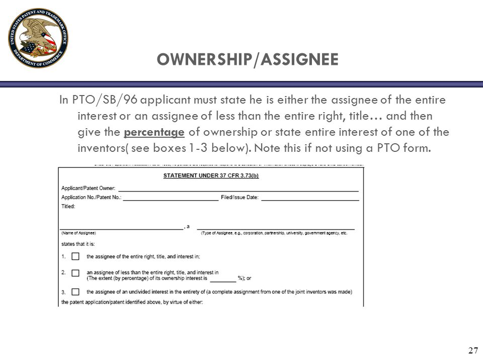 27 OWNERSHIP/ASSIGNEE In PTO/SB/96 applicant must state he is either the assignee of the entire interest or an assignee of less than the entire right, title… and then give the percentage of ownership or state entire interest of one of the inventors( see boxes 1-3 below).