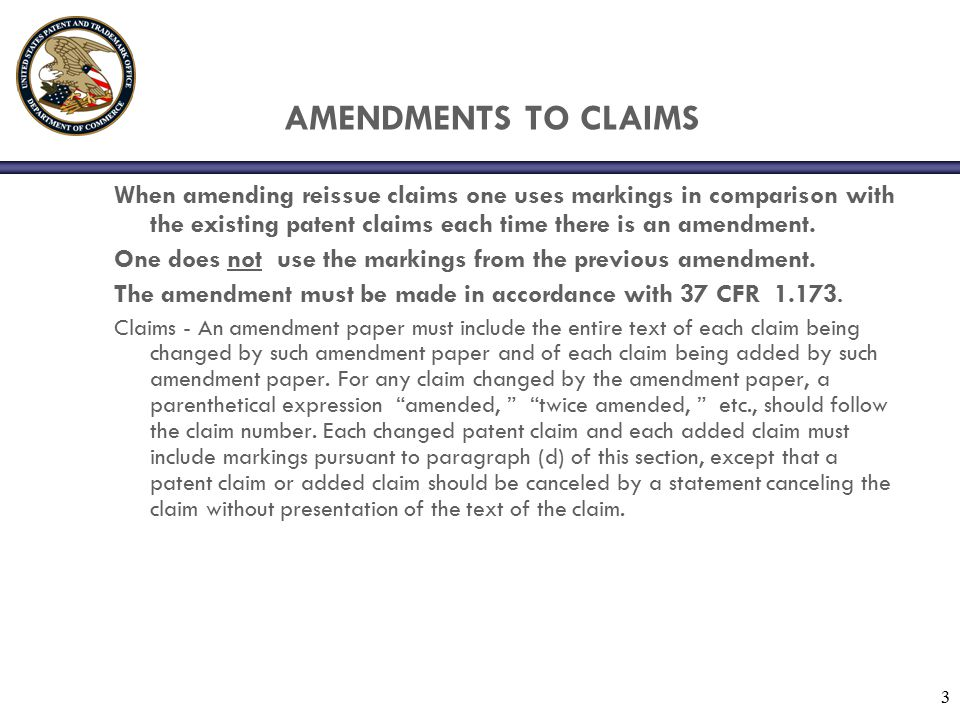 3 AMENDMENTS TO CLAIMS When amending reissue claims one uses markings in comparison with the existing patent claims each time there is an amendment.