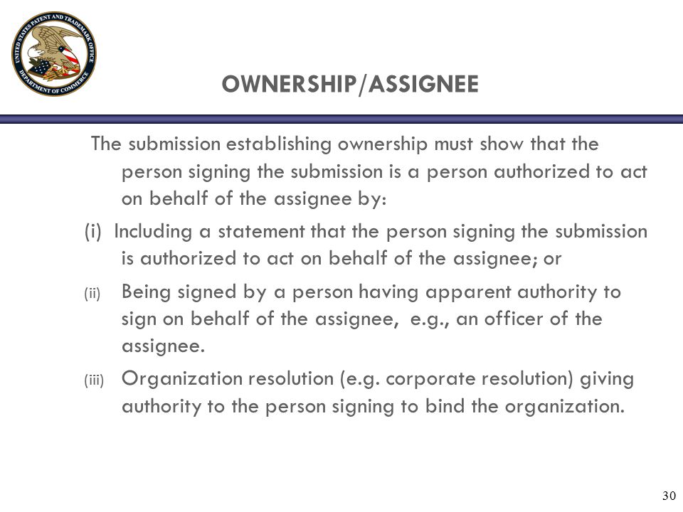 30 OWNERSHIP/ASSIGNEE The submission establishing ownership must show that the person signing the submission is a person authorized to act on behalf o