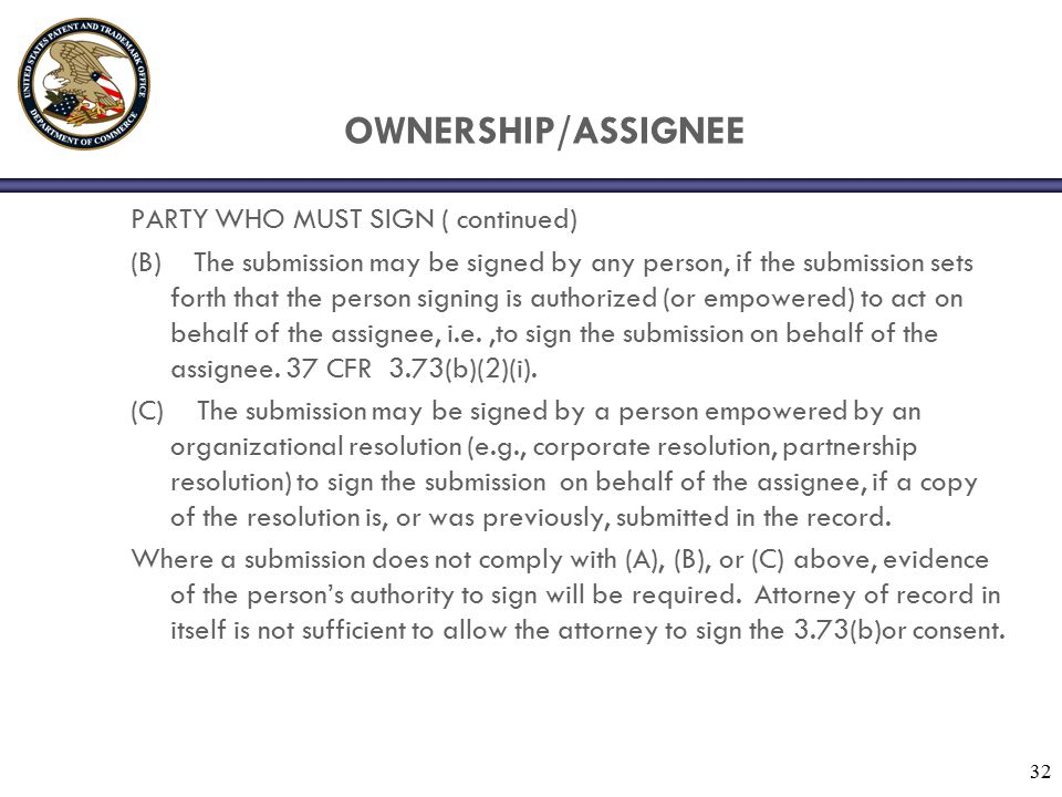 32 OWNERSHIP/ASSIGNEE PARTY WHO MUST SIGN ( continued) (B) The submission may be signed by any person, if the submission sets forth that the person signing is authorized (or empowered) to act on behalf of the assignee, i.e.,to sign the submission on behalf of the assignee.