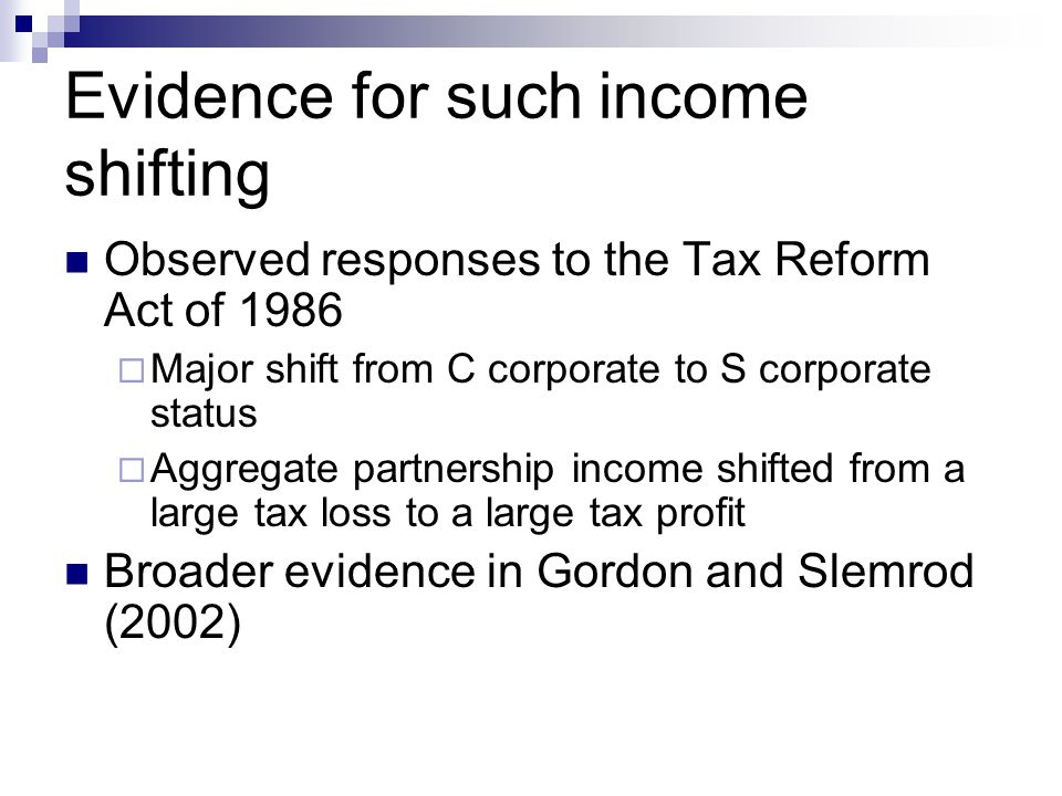 Evidence for such income shifting Observed responses to the Tax Reform Act of 1986  Major shift from C corporate to S corporate status  Aggregate pa