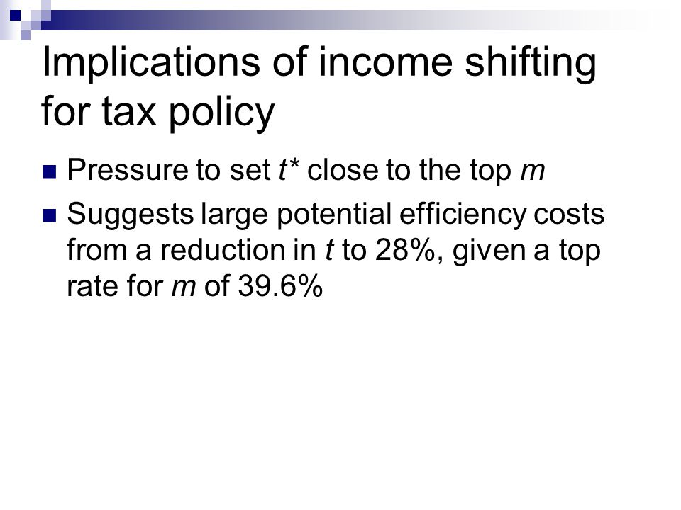 Implications of income shifting for tax policy Pressure to set t* close to the top m Suggests large potential efficiency costs from a reduction in t to 28%, given a top rate for m of 39.6%
