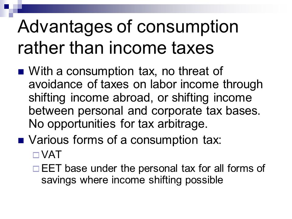 Advantages of consumption rather than income taxes With a consumption tax, no threat of avoidance of taxes on labor income through shifting income abr