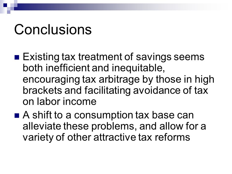 Conclusions Existing tax treatment of savings seems both inefficient and inequitable, encouraging tax arbitrage by those in high brackets and facilita
