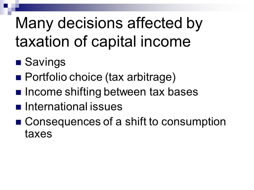 Many decisions affected by taxation of capital income Savings Portfolio choice (tax arbitrage) Income shifting between tax bases International issues Consequences of a shift to consumption taxes