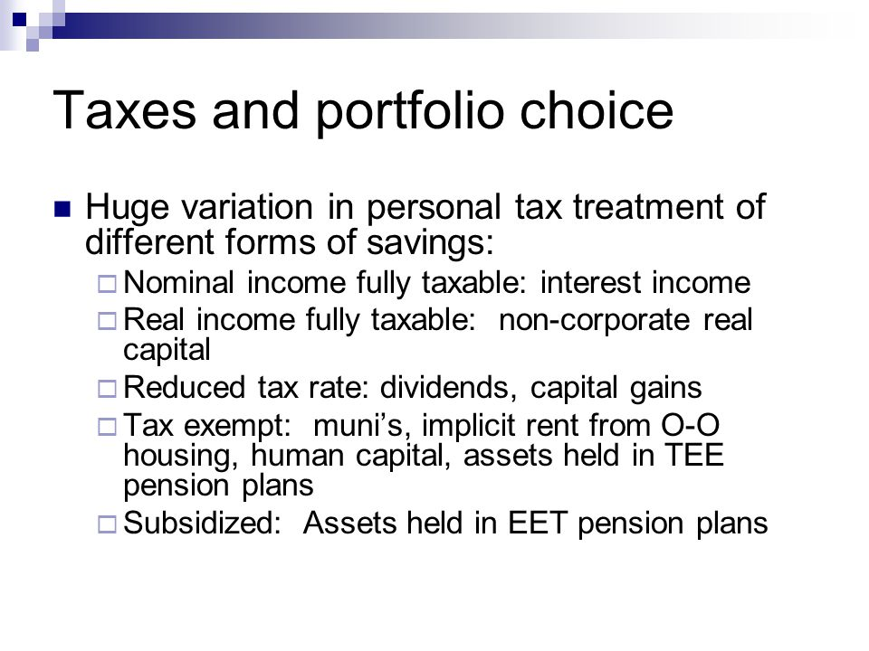 Taxes and portfolio choice Huge variation in personal tax treatment of different forms of savings:  Nominal income fully taxable: interest income  Real income fully taxable: non-corporate real capital  Reduced tax rate: dividends, capital gains  Tax exempt: muni's, implicit rent from O-O housing, human capital, assets held in TEE pension plans  Subsidized: Assets held in EET pension plans