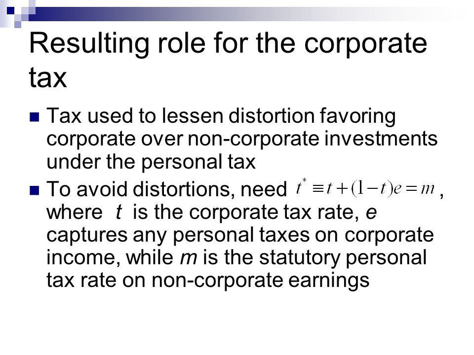 Resulting role for the corporate tax Tax used to lessen distortion favoring corporate over non-corporate investments under the personal tax To avoid distortions, need, where t is the corporate tax rate, e captures any personal taxes on corporate income, while m is the statutory personal tax rate on non-corporate earnings