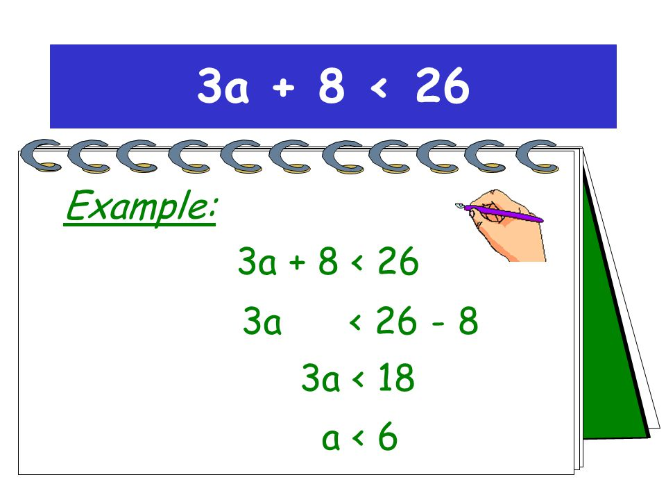 3a + 8 < 26 Solving inequations + 8 3a < 18 a < 6 - 8 Use the same method as for equations!