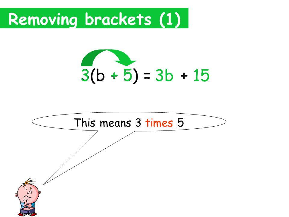 Removing brackets (1) 3(b + 5) = 3b 3 b This means 3 times b