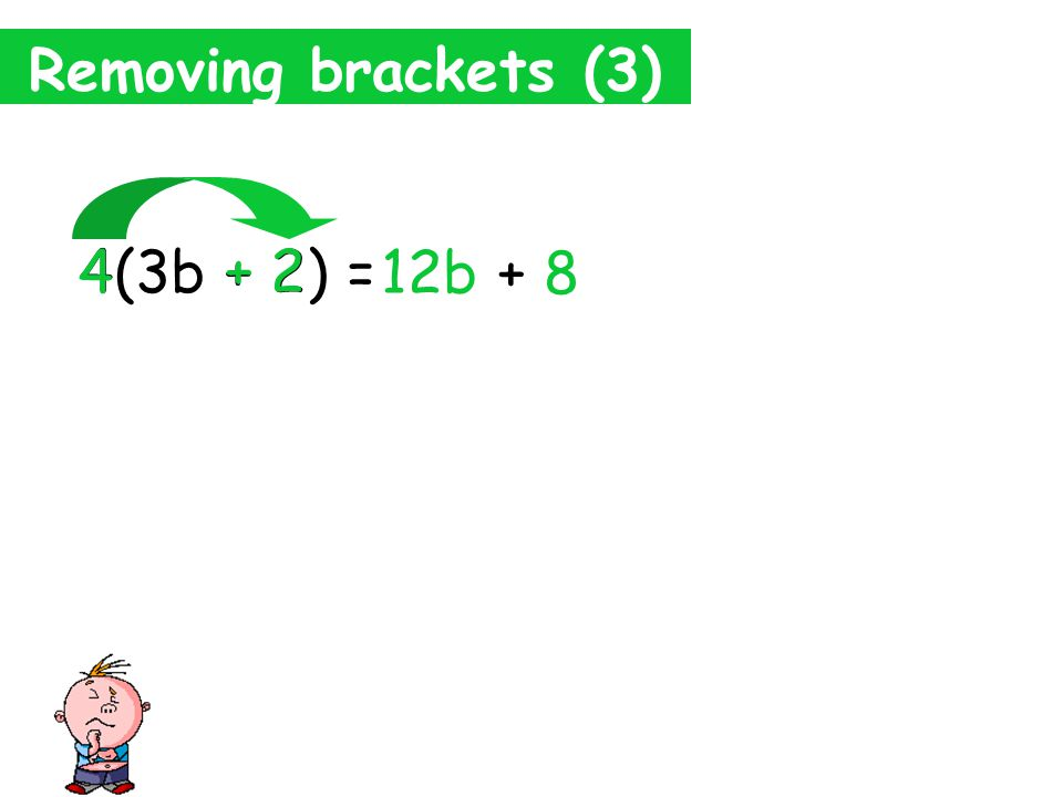 Removing brackets (3) 4(3b + 2) = 12b 4 3b 4 x 3b= 4 x 3 x b= 12 x b= 12b