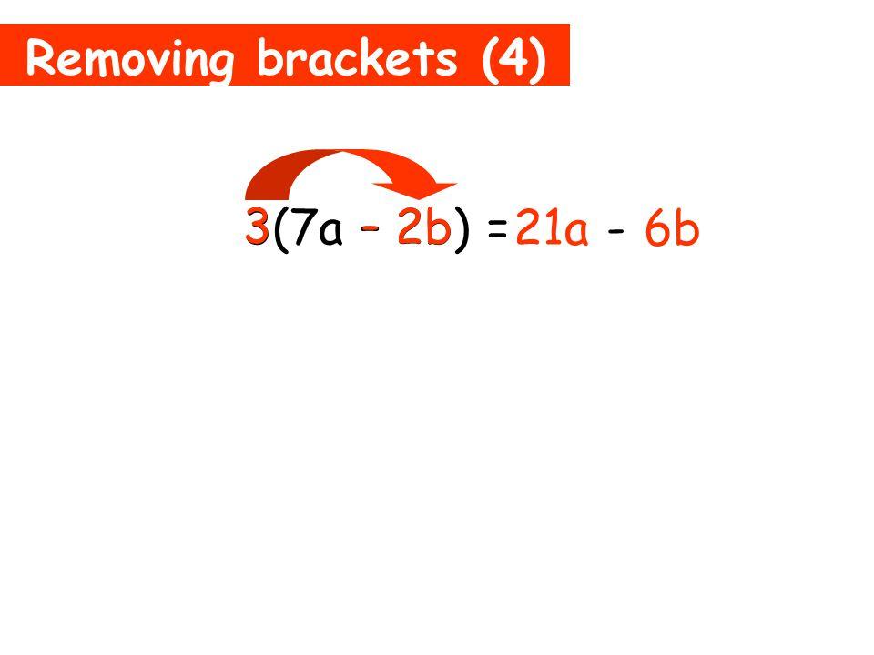 Removing brackets (4) 3(7a – 2b) = 21a 3 7a