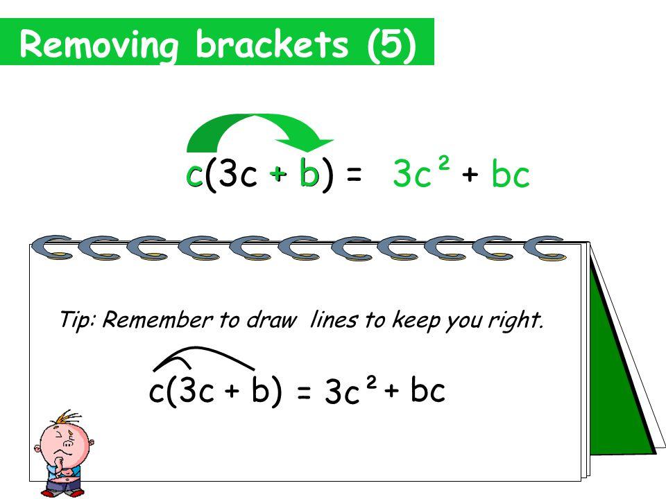 Removing brackets (5) c(3c + b) = 3c² c 3c c x 3c= 3c x c= 3c²
