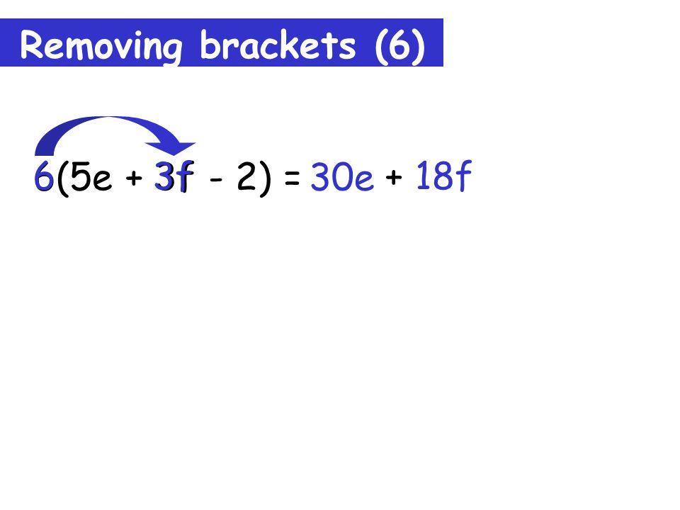 Removing brackets (6) 6(5e + 3f - 2) = 30e 6 5e