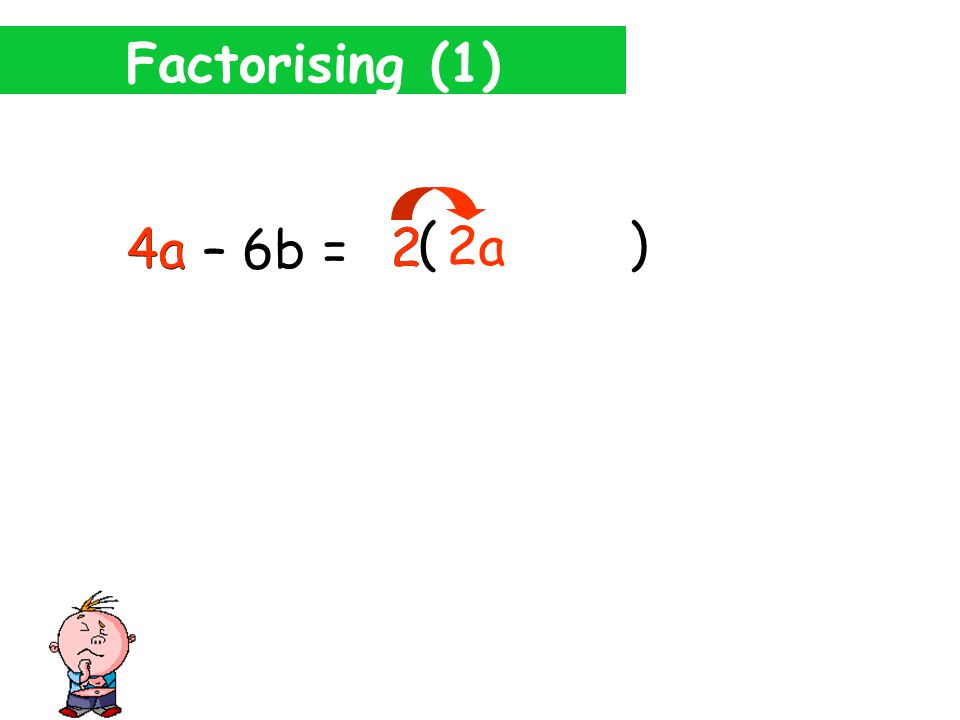 Factorising (1) 4a – 6b = 4 . What's the highest number that will divide into both 4 and 6.