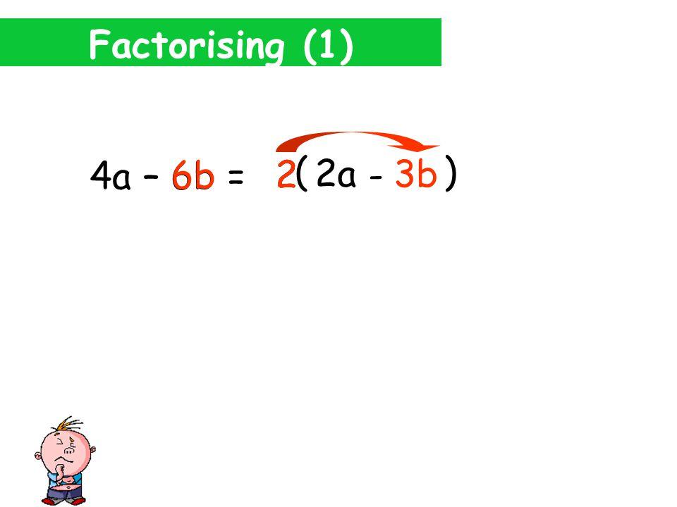Factorising (1) 4a – 6b = 4a 2 2a ( ) 2