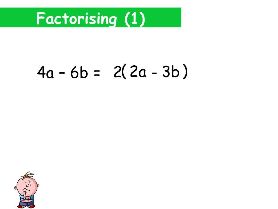 Factorising (1) 4a – 6b = 6b 2 2a ( ) 3b - 2